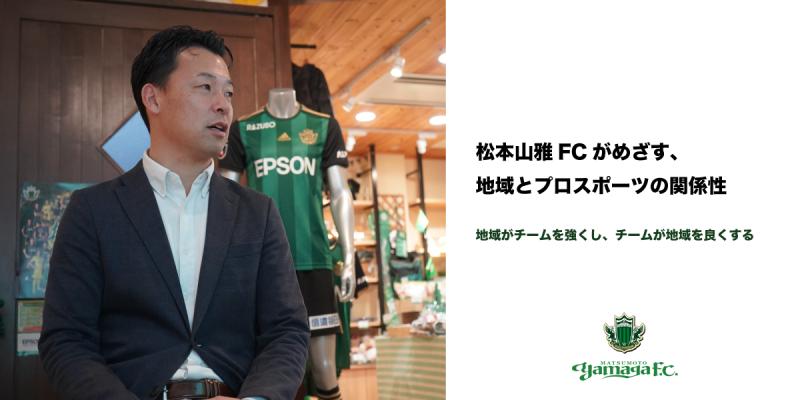 松本山雅FCがめざす、地域とプロスポーツの関係性 ~地域がチームを強くし、チームが地域を良くする〜